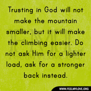 Trusting in God will not make the mountain smaller, but it will make ...