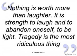 nothing is worth more than laughter frida kahlo
