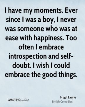 Hugh Laurie - I have my moments. Ever since I was a boy, I never was ...