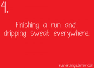 Runner Things #830: 4. Finishing a run and dripping sweat everywhere.