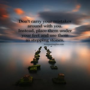 Don't carry your mistakes around you. Instead, place them under your ...