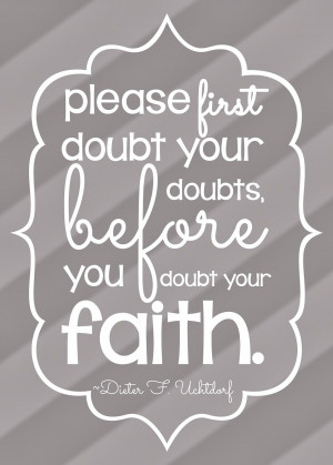 please first doubt your doubts before you doubt your faith