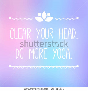 Inspirational and motivational quote. Clear your head. Do more yoga ...