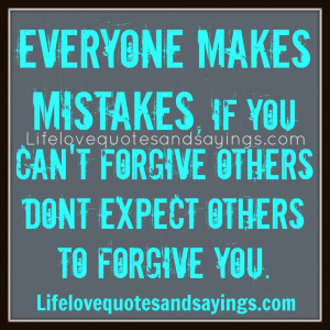 makes mistakes. if you cant forgive others don't expect others ...