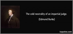 The cold neutrality of an impartial judge. - Edmund Burke