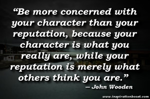 with your character than your reputation, because your character ...