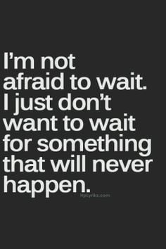 tell me now Wait For Mr Right Quotes, Sick Of Life Quotes, I Will Wait ...