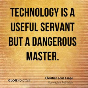 Technology is a useful servant but a dangerous master. - Christian ...
