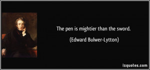 The pen is mightier than the sword. - Edward Bulwer-Lytton