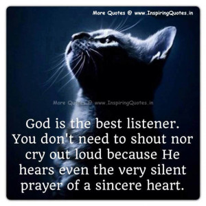 God is the best listener, You don't need to shout nor cry out loud ...