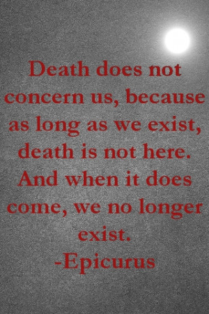Death does not concern us, because as long as we exist death is not ...