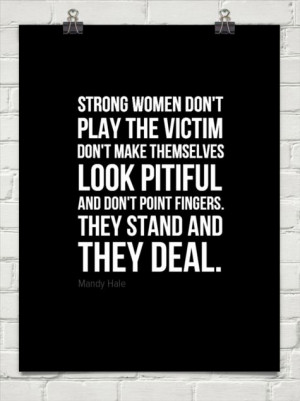 Strong women don't play the victim don't make themselves look pitiful ...