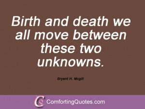Birth and death we all move between these two unknowns. Bryant H ...