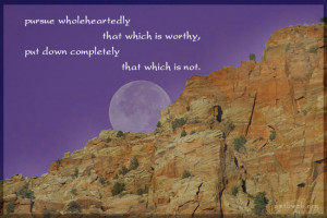 Pursue wholeheartedly that which is worthy, put down completely that ...