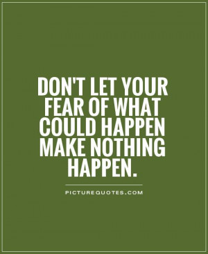 Don't let your fear of what could happen make nothing happen Picture ...