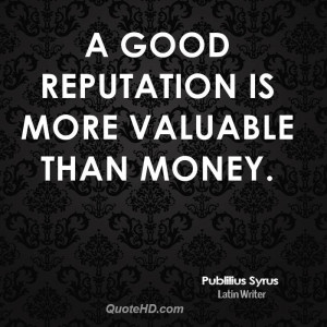 good reputation is more valuable than money.