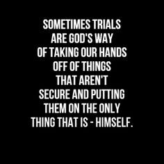 Sometime trials are God's way of taking our hands of things that aren ...