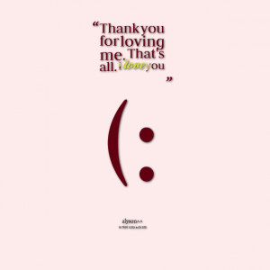Quotes Picture: thank you for loving me that's all i love you (: