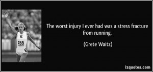 The worst injury I ever had was a stress fracture from running ...