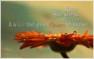 """... , not voice. It is rain that grows flowers, not thunder. """" ~ Rumi"""