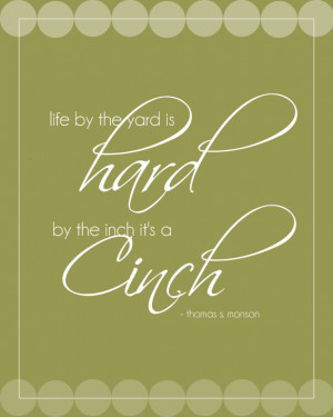 Life by the yard is hard, by the inch it's a cinch. - Thomas S Monson