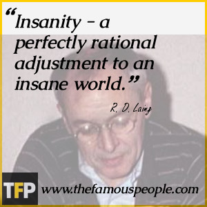 Insanity - a perfectly rational adjustment to an insane world.