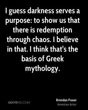 ... chaos. I believe in that. I think that's the basis of Greek mythology