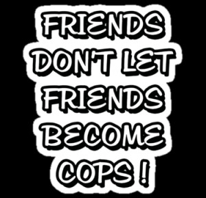 Friends don't let friends become cops, funny quote by alish
