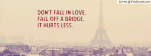 don't fall in love.fall off a bridge , Pictures , it hurts less ...