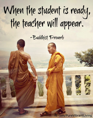 ready, the teacher will appear. Buddhist proverb For more great quotes ...