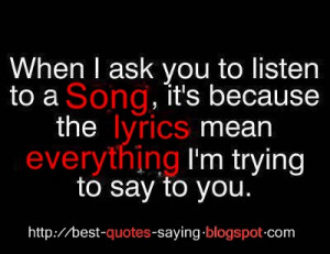 ... it's because the lyrics mean everything i'm trying to say to you