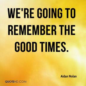 Aidan Nolan - We're going to remember the good times.