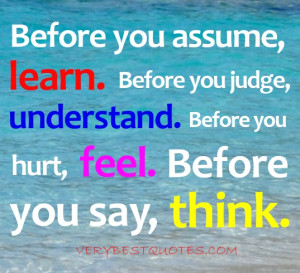 ... . Before you hurt, feel. Before you say, think. Unknown quotes
