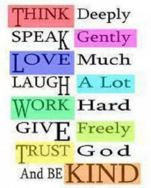 ... Love much, Laugh a lot, Work Hard, Give freely. Trust god and be kind