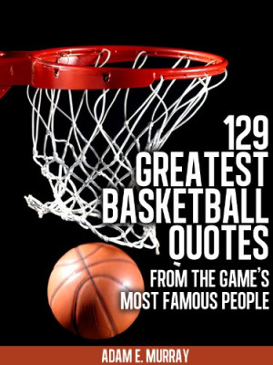 Basketball: 129 Greatest Basketball Quotes from the Game's Most Famous ...