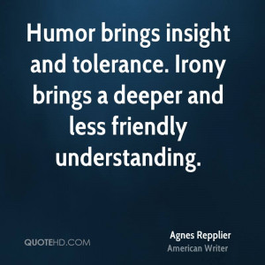 Humor brings insight and tolerance. Irony brings a deeper and less ...