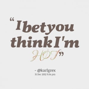 Quotes Picture: i bet you think i'm hot