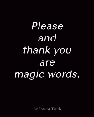 Please and thank you are magic words.