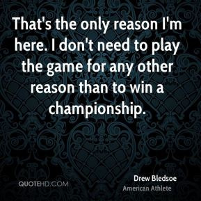 Drew Bledsoe - That's the only reason I'm here. I don't need to play ...