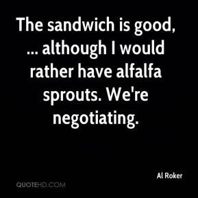 Al Roker - The sandwich is good, ... although I would rather have ...