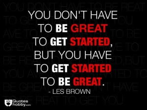 ... but you have to get started to be great. - Les Brown(QuotesHobby.com