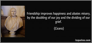 ... , by the doubling of our joy and the dividing of our grief. - Cicero