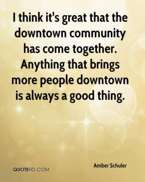think it's great that the downtown community has come together ...