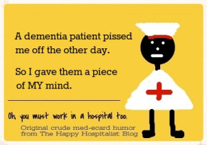 dementia patient pissed me off the other day. So I gave them a piece ...