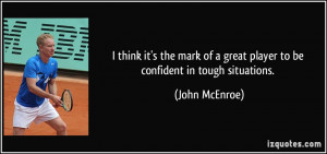think it's the mark of a great player to be confident in tough ...