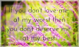 If you don't love me at my worst then you don't deserve me at my best.