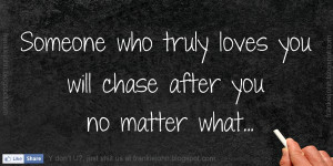 Someone who truly loves you will chase after you no matter what.