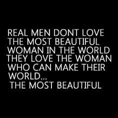 Real men don't love the most beautiful woman, they love the woman who ...