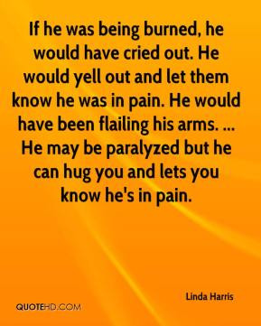 - If he was being burned, he would have cried out. He would yell out ...
