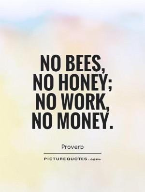 No bees, no honey; no work, no money Picture Quote #1
